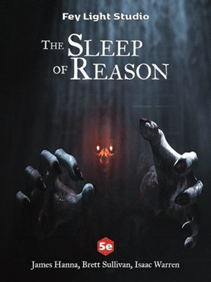 The Sleep of Reason, by Fey Light Studio —James Hanna, Brett Sullivan, Isaac Warren — Two terrible hands extend from the darkness. Two red eyes stare out at you. This adventure was made for 5e.